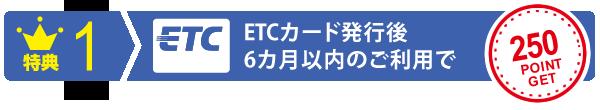 特典1 ETCカード発行後6カ月以内のご利用でポイントをプレゼント